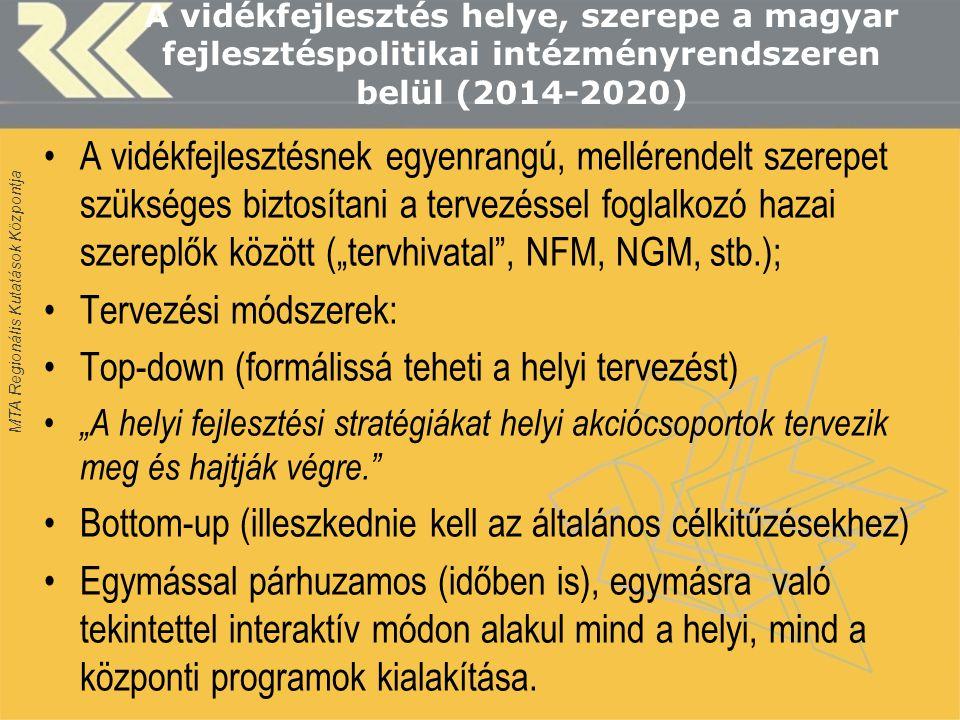"""MTA Regionális Kutatások Központja A vidékfejlesztés helye, szerepe a magyar fejlesztéspolitikai intézményrendszeren belül (2014-2020) •A vidékfejlesztésnek egyenrangú, mellérendelt szerepet szükséges biztosítani a tervezéssel foglalkozó hazai szereplők között (""""tervhivatal , NFM, NGM, stb.); •Tervezési módszerek: •Top-down (formálissá teheti a helyi tervezést) • """"A helyi fejlesztési stratégiákat helyi akciócsoportok tervezik meg és hajtják végre. •Bottom-up (illeszkednie kell az általános célkitűzésekhez) •Egymással párhuzamos (időben is), egymásra való tekintettel interaktív módon alakul mind a helyi, mind a központi programok kialakítása."""