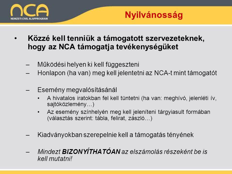Nyilvánosság •Közzé kell tenniük a támogatott szervezeteknek, hogy az NCA támogatja tevékenységüket –Működési helyen ki kell függeszteni –Honlapon (ha van) meg kell jelentetni az NCA-t mint támogatót –Esemény megvalósításánál •A hivatalos iratokban fel kell tüntetni (ha van: meghívó, jelenléti ív, sajtóközlemény…) •Az esemény színhelyén meg kell jeleníteni tárgyiasult formában (választás szerint: tábla, felirat, zászló…) –Kiadványokban szerepelnie kell a támogatás tényének –Mindezt BIZONYÍTHATÓAN az elszámolás részeként be is kell mutatni!