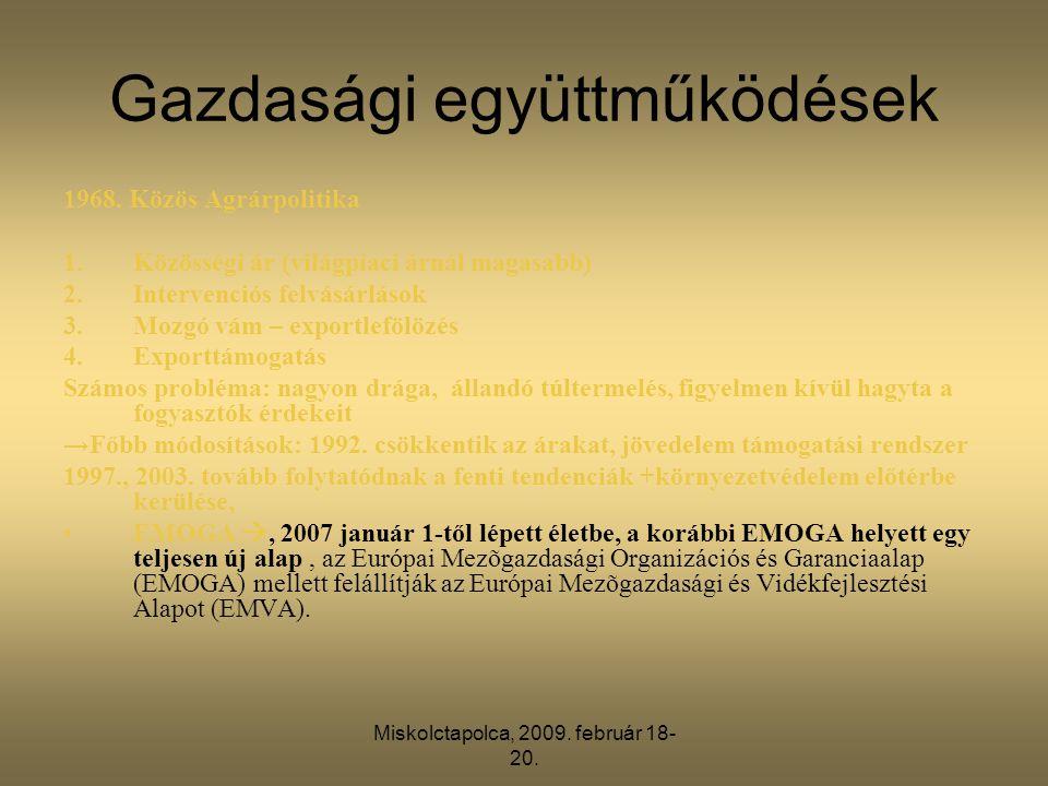 Miskolctapolca, 2009. február 18- 20. Gazdasági együttműködések 1968. Közös Agrárpolitika 1.Közösségi ár (világpiaci árnál magasabb) 2.Intervenciós fe