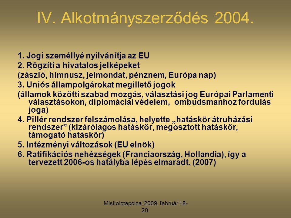 Miskolctapolca, 2009. február 18- 20. IV. Alkotmányszerződés 2004. 1. Jogi személlyé nyilvánítja az EU 2. Rögzíti a hivatalos jelképeket (zászló, himn