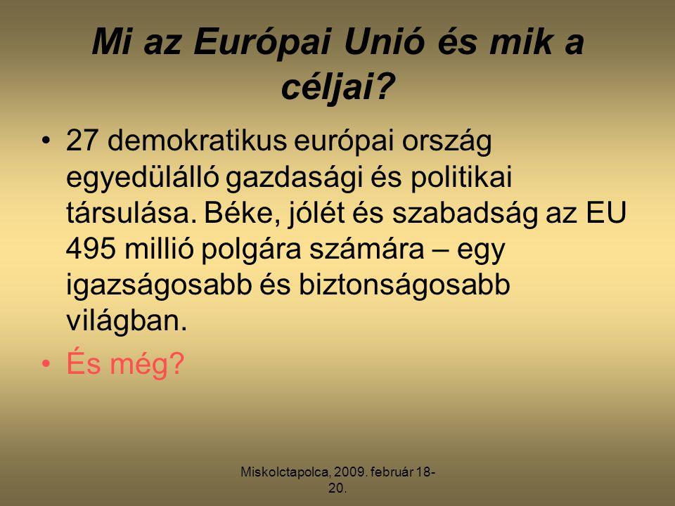 Miskolctapolca, 2009. február 18- 20. Mi az Európai Unió és mik a céljai? •27 demokratikus európai ország egyedülálló gazdasági és politikai társulása