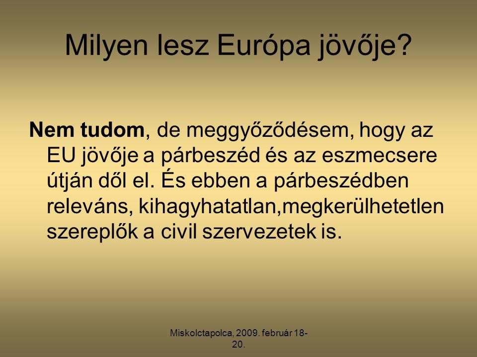 Miskolctapolca, 2009. február 18- 20. Milyen lesz Európa jövője? Nem tudom, de meggyőződésem, hogy az EU jövője a párbeszéd és az eszmecsere útján dől