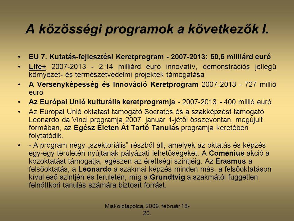 Miskolctapolca, 2009. február 18- 20. A közösségi programok a következők I. •EU 7. Kutatás-fejlesztési Keretprogram - 2007-2013: 50,5 milliárd euró •L