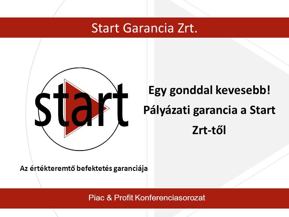 Piac & Profit Konferenciasorozat Start Garancia Zrt. Egy gonddal kevesebb! Pályázati garancia a Start Zrt-től Az értékteremtő befektetés garanciája