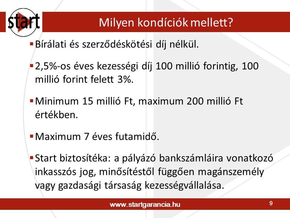 www.startgarancia.hu 9 Milyen kondíciók mellett?  Bírálati és szerződéskötési díj nélkül.  2,5%-os éves kezességi díj 100 millió forintig, 100 milli