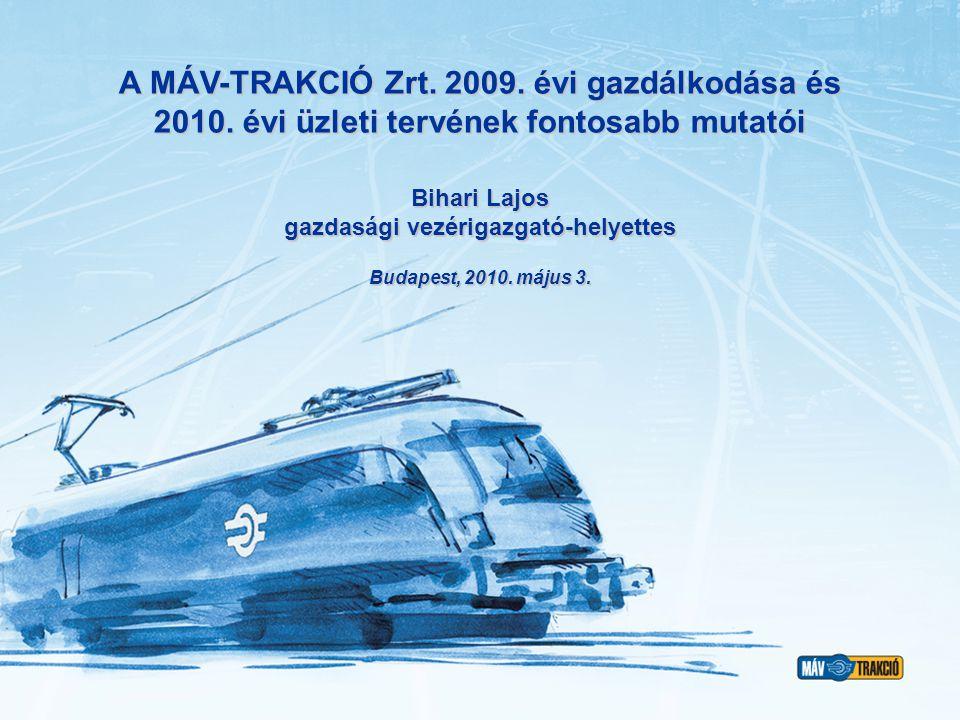 A MÁV-TRAKCIÓ Zrt. 2009. évi gazdálkodása és 2010. évi üzleti tervének fontosabb mutatói Budapest, 2010. május 3. Bihari Lajos gazdasági vezérigazgató