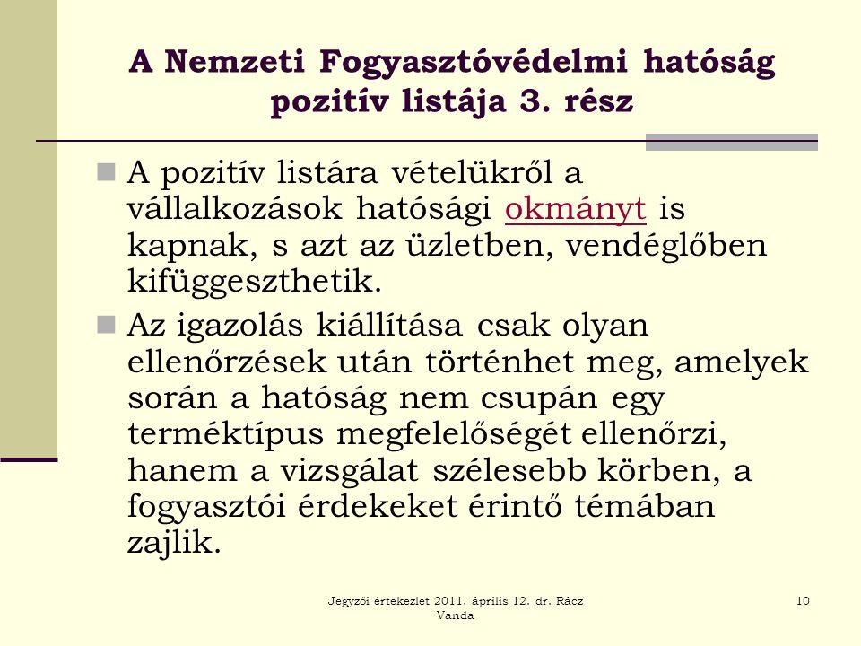 Jegyzői értekezlet 2011. április 12. dr. Rácz Vanda 10 A Nemzeti Fogyasztóvédelmi hatóság pozitív listája 3. rész  A pozitív listára vételükről a vál
