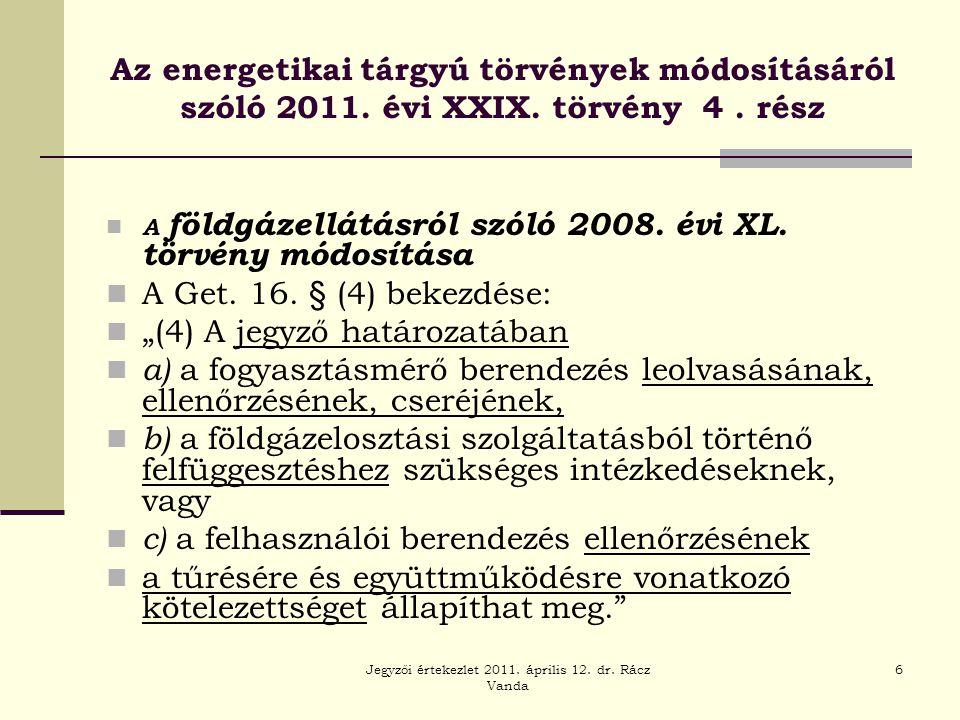 Jegyzői értekezlet 2011. április 12. dr. Rácz Vanda 6 Az energetikai tárgyú törvények módosításáról szóló 2011. évi XXIX. törvény 4. rész  A földgáze