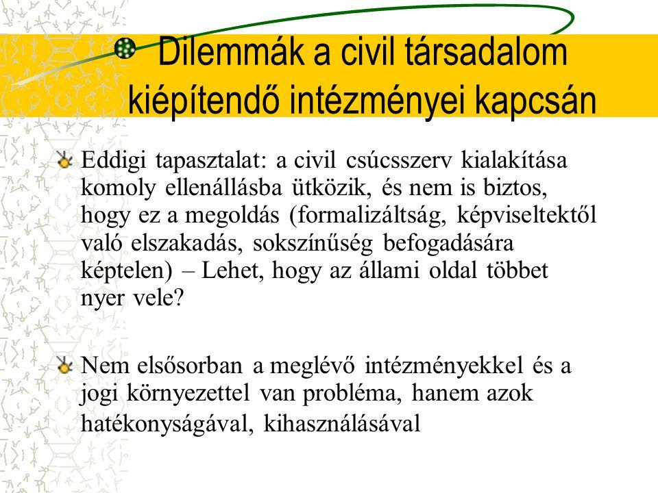 Dilemmák a civil társadalom kiépítendő intézményei kapcsán Eddigi tapasztalat: a civil csúcsszerv kialakítása komoly ellenállásba ütközik, és nem is biztos, hogy ez a megoldás (formalizáltság, képviseltektől való elszakadás, sokszínűség befogadására képtelen) – Lehet, hogy az állami oldal többet nyer vele.