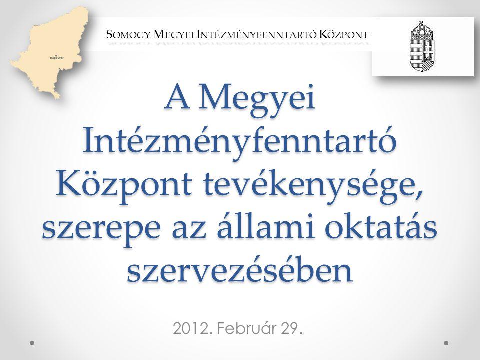 A Megyei Intézményfenntartó Központ tevékenysége, szerepe az állami oktatás szervezésében 2012. Február 29. S OMOGY M EGYEI I NTÉZMÉNYFENNTARTÓ K ÖZPO