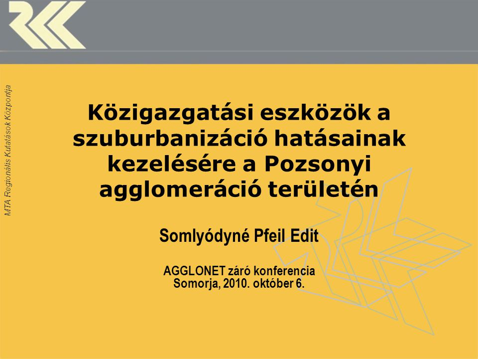 MTA Regionális Kutatások Központja Közigazgatási eszközök a szuburbanizáció hatásainak kezelésére a Pozsonyi agglomeráció területén Somlyódyné Pfeil Edit AGGLONET záró konferencia Somorja, 2010.