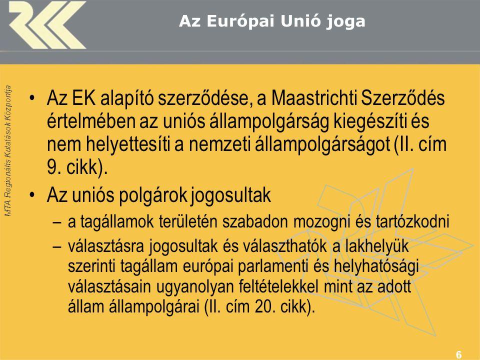 MTA Regionális Kutatások Központja 6 Az Európai Unió joga •Az EK alapító szerződése, a Maastrichti Szerződés értelmében az uniós állampolgárság kiegészíti és nem helyettesíti a nemzeti állampolgárságot (II.