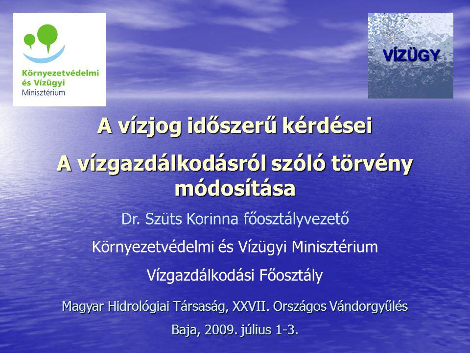 A vízjog időszerű kérdései A vízgazdálkodásról szóló törvény módosítása Dr. Szüts Korinna főosztályvezető Környezetvédelmi és Vízügyi Minisztérium Víz