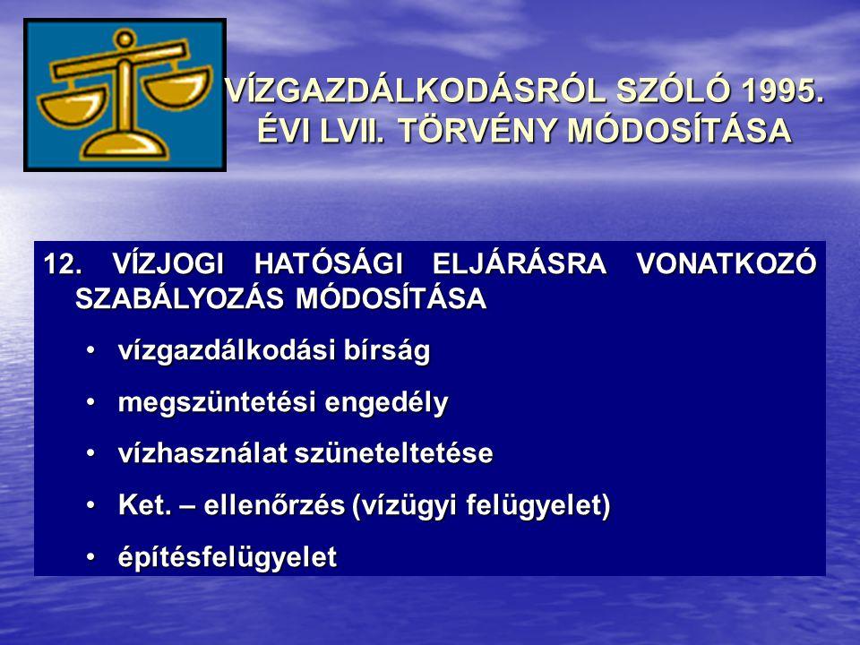 12. VÍZJOGI HATÓSÁGI ELJÁRÁSRA VONATKOZÓ SZABÁLYOZÁS MÓDOSÍTÁSA •vízgazdálkodási bírság •megszüntetési engedély •vízhasználat szüneteltetése •Ket. – e