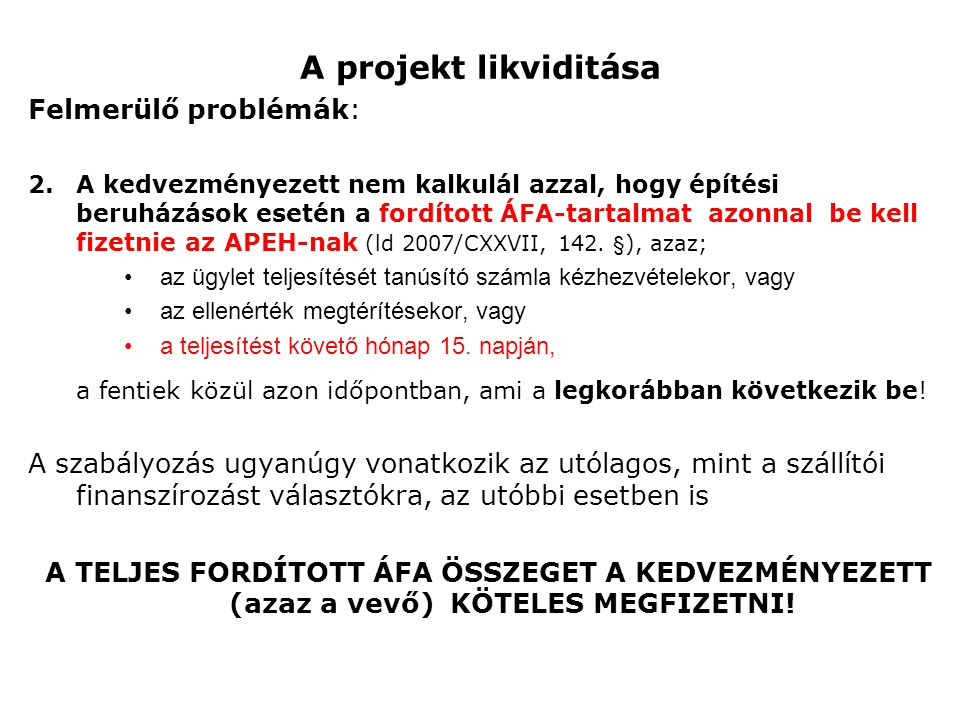 A projekt likviditása Felmerülő problémák: 2.A kedvezményezett nem kalkulál azzal, hogy építési beruházások esetén a fordított ÁFA-tartalmat be kell fizetnie az APEH-nak (ez egy 3Mrd-os építkezés esetén esetében 600MFt) •Következmény: súlyos likviditási probléma, negatív projekt cash-flow.