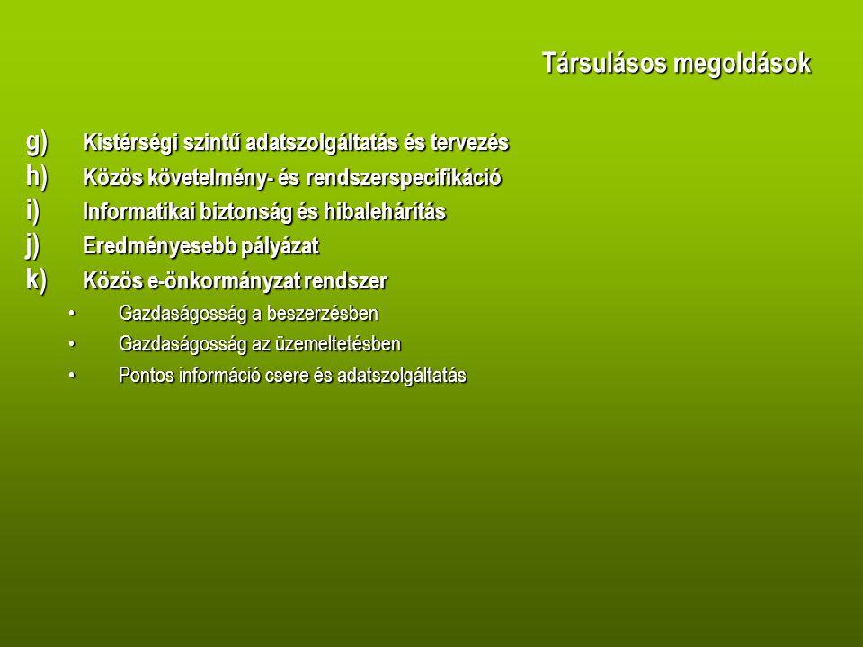 Társulásos megoldások g) Kistérségi szintű adatszolgáltatás és tervezés h) Közös követelmény- és rendszerspecifikáció i) Informatikai biztonság és hibalehárítás j) Eredményesebb pályázat k) Közös e-önkormányzat rendszer •Gazdaságosság a beszerzésben •Gazdaságosság az üzemeltetésben •Pontos információ csere és adatszolgáltatás