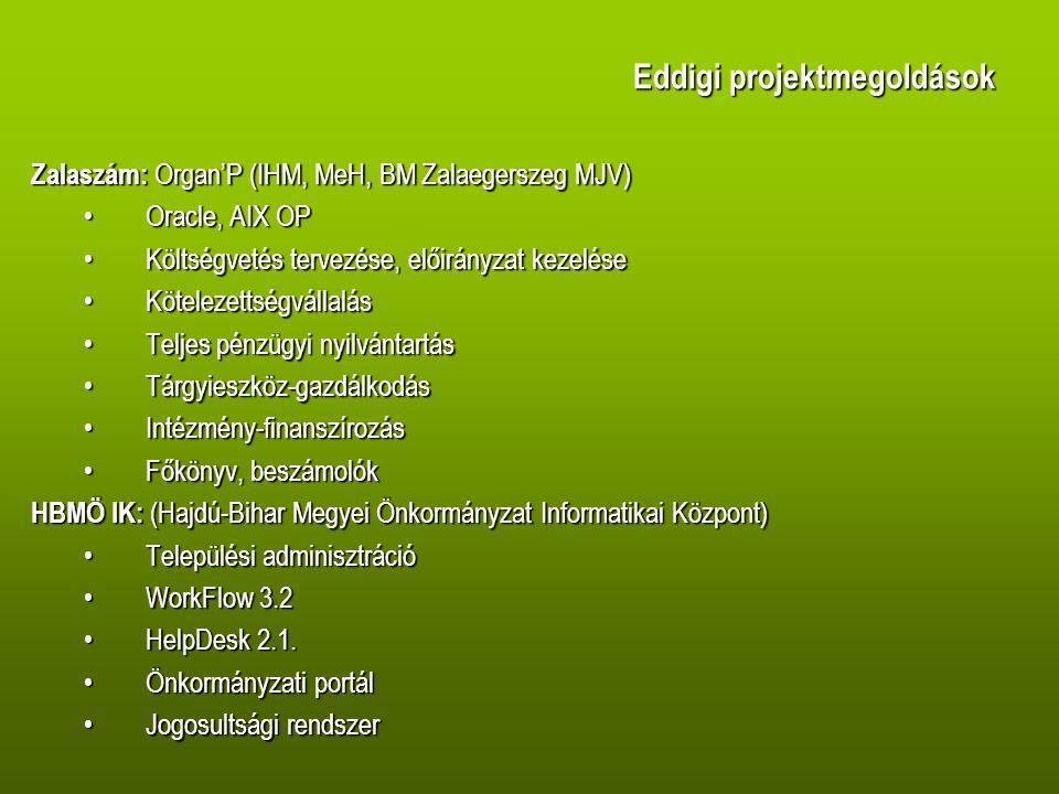 Eddigi projektmegoldások Zalaszám: Organ'P (IHM, MeH, BM Zalaegerszeg MJV) •Oracle, AIX OP •Költségvetés tervezése, előirányzat kezelése •Kötelezettségvállalás •Teljes pénzügyi nyilvántartás •Tárgyieszköz-gazdálkodás •Intézmény-finanszírozás •Főkönyv, beszámolók HBMÖ IK: (Hajdú-Bihar Megyei Önkormányzat Informatikai Központ) •Települési adminisztráció •WorkFlow 3.2 •HelpDesk 2.1.