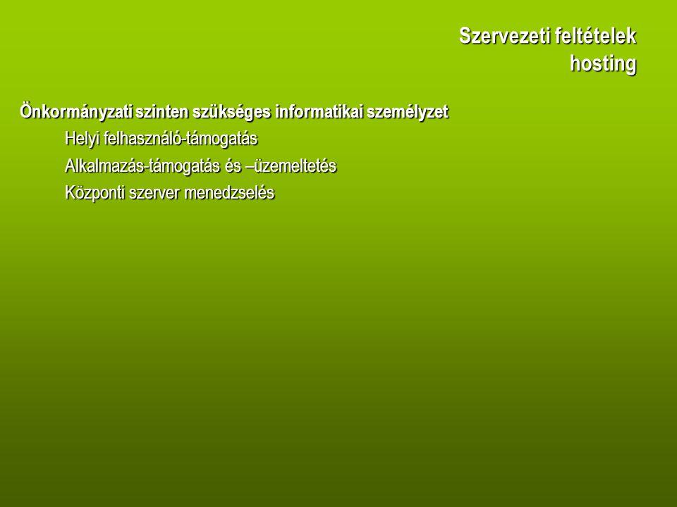 Szervezeti feltételek hosting Önkormányzati szinten szükséges informatikai személyzet Helyi felhasználó-támogatás Alkalmazás-támogatás és –üzemeltetés Központi szerver menedzselés