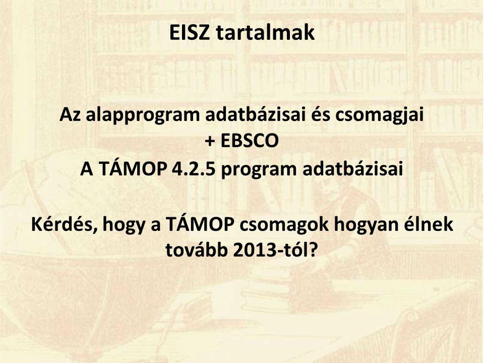 EISZ tartalmak Az alapprogram adatbázisai és csomagjai + EBSCO A TÁMOP 4.2.5 program adatbázisai Kérdés, hogy a TÁMOP csomagok hogyan élnek tovább 2013-tól?
