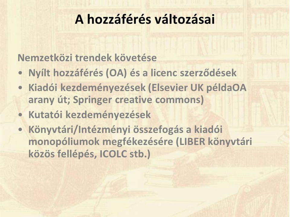 A hozzáférés változásai Nemzetközi trendek követése •Nyílt hozzáférés (OA) és a licenc szerződések •Kiadói kezdeményezések (Elsevier UK példaOA arany út; Springer creative commons) •Kutatói kezdeményezések •Könyvtári/Intézményi összefogás a kiadói monopóliumok megfékezésére (LIBER könyvtári közös fellépés, ICOLC stb.)
