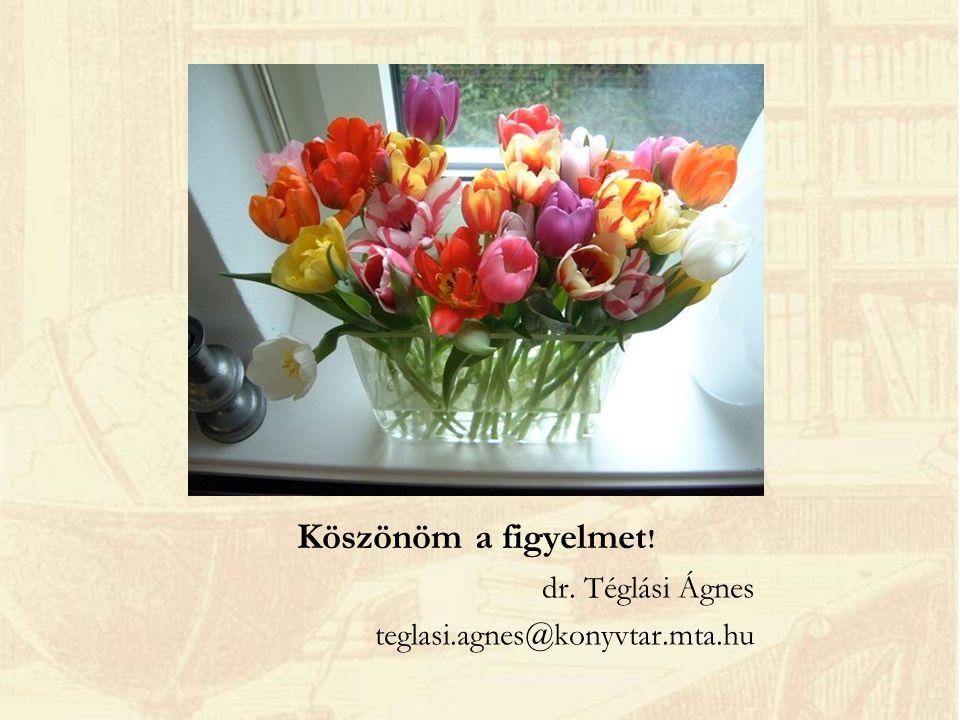 Köszönöm a figyelmet ! dr. Téglási Ágnes teglasi.agnes@konyvtar.mta.hu
