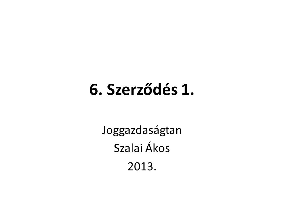 6. Szerződés 1. Joggazdaságtan Szalai Ákos 2013.