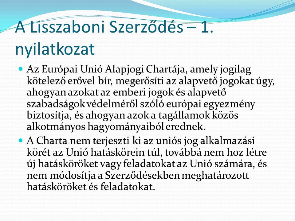A Lisszaboni Szerződés – 1. nyilatkozat  Az Európai Unió Alapjogi Chartája, amely jogilag kötelező erővel bír, megerősíti az alapvető jogokat úgy, ah