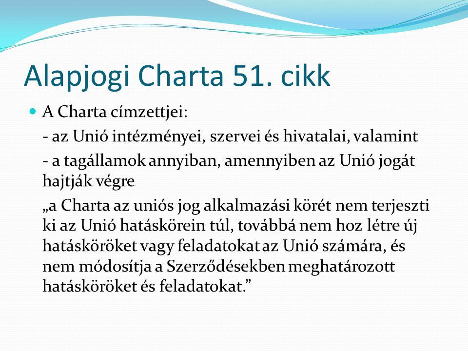 Alapjogi Charta 51. cikk  A Charta címzettjei: - az Unió intézményei, szervei és hivatalai, valamint - a tagállamok annyiban, amennyiben az Unió jogá