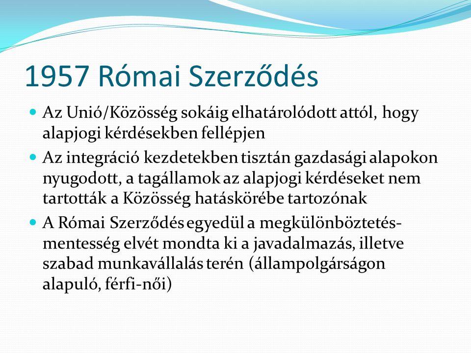 1957 Római Szerződés  Az Unió/Közösség sokáig elhatárolódott attól, hogy alapjogi kérdésekben fellépjen  Az integráció kezdetekben tisztán gazdasági alapokon nyugodott, a tagállamok az alapjogi kérdéseket nem tartották a Közösség hatáskörébe tartozónak  A Római Szerződés egyedül a megkülönböztetés- mentesség elvét mondta ki a javadalmazás, illetve szabad munkavállalás terén (állampolgárságon alapuló, férfi-női)
