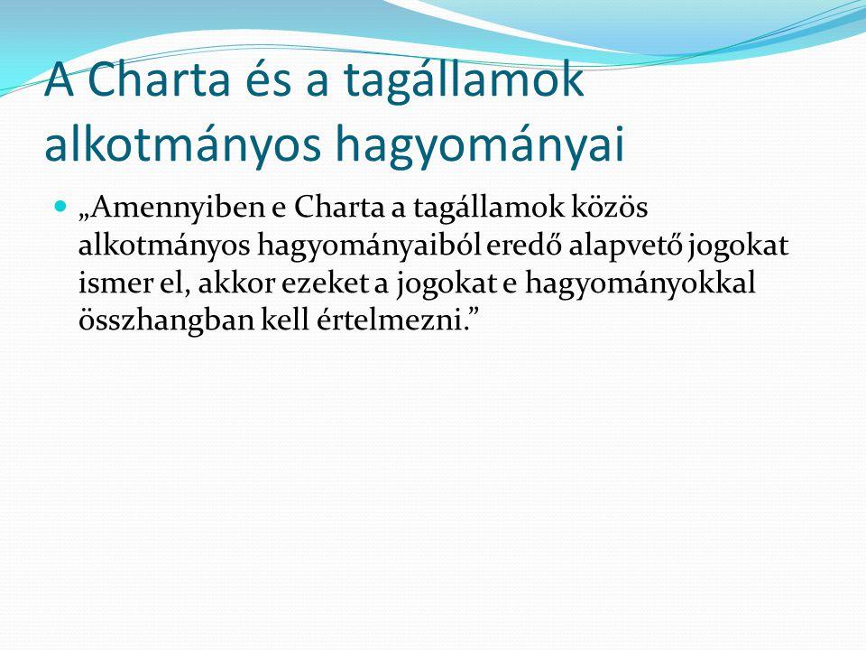"""A Charta és a tagállamok alkotmányos hagyományai  """"Amennyiben e Charta a tagállamok közös alkotmányos hagyományaiból eredő alapvető jogokat ismer el, akkor ezeket a jogokat e hagyományokkal összhangban kell értelmezni."""