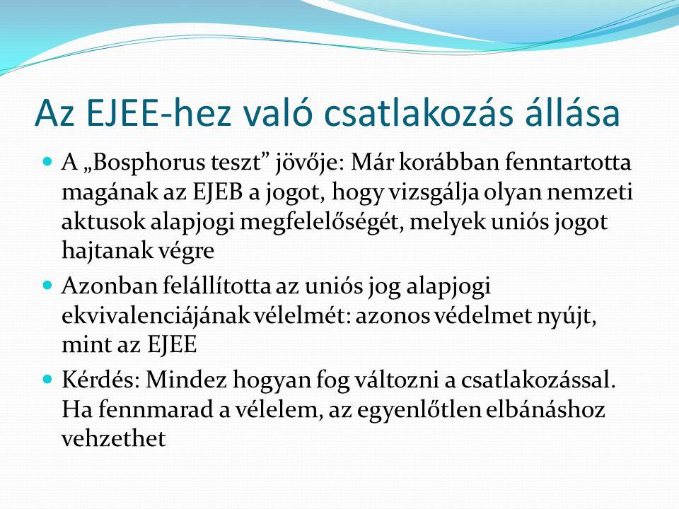 """Az EJEE-hez való csatlakozás állása  A """"Bosphorus teszt jövője: Már korábban fenntartotta magának az EJEB a jogot, hogy vizsgálja olyan nemzeti aktusok alapjogi megfelelőségét, melyek uniós jogot hajtanak végre  Azonban felállította az uniós jog alapjogi ekvivalenciájának vélelmét: azonos védelmet nyújt, mint az EJEE  Kérdés: Mindez hogyan fog változni a csatlakozással."""