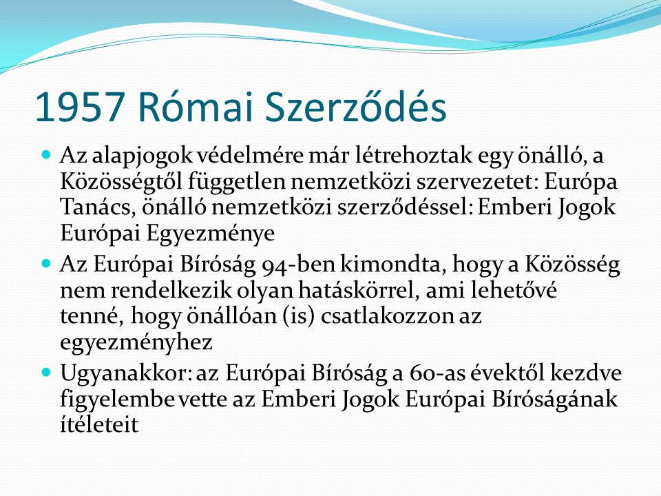 1957 Római Szerződés  Az alapjogok védelmére már létrehoztak egy önálló, a Közösségtől független nemzetközi szervezetet: Európa Tanács, önálló nemzetközi szerződéssel: Emberi Jogok Európai Egyezménye  Az Európai Bíróság 94-ben kimondta, hogy a Közösség nem rendelkezik olyan hatáskörrel, ami lehetővé tenné, hogy önállóan (is) csatlakozzon az egyezményhez  Ugyanakkor: az Európai Bíróság a 60-as évektől kezdve figyelembe vette az Emberi Jogok Európai Bíróságának ítéleteit