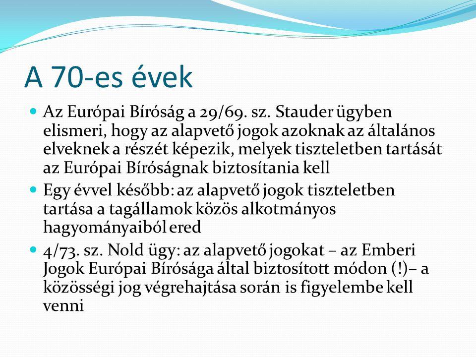 A 70-es évek  Az Európai Bíróság a 29/69. sz. Stauder ügyben elismeri, hogy az alapvető jogok azoknak az általános elveknek a részét képezik, melyek