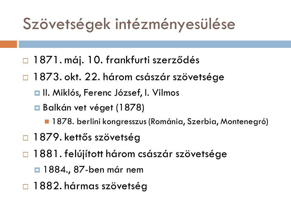 Szövetségek intézményesülése  1871. máj. 10. frankfurti szerződés  1873. okt. 22. három császár szövetsége  II. Miklós, Ferenc József, I. Vilmos 