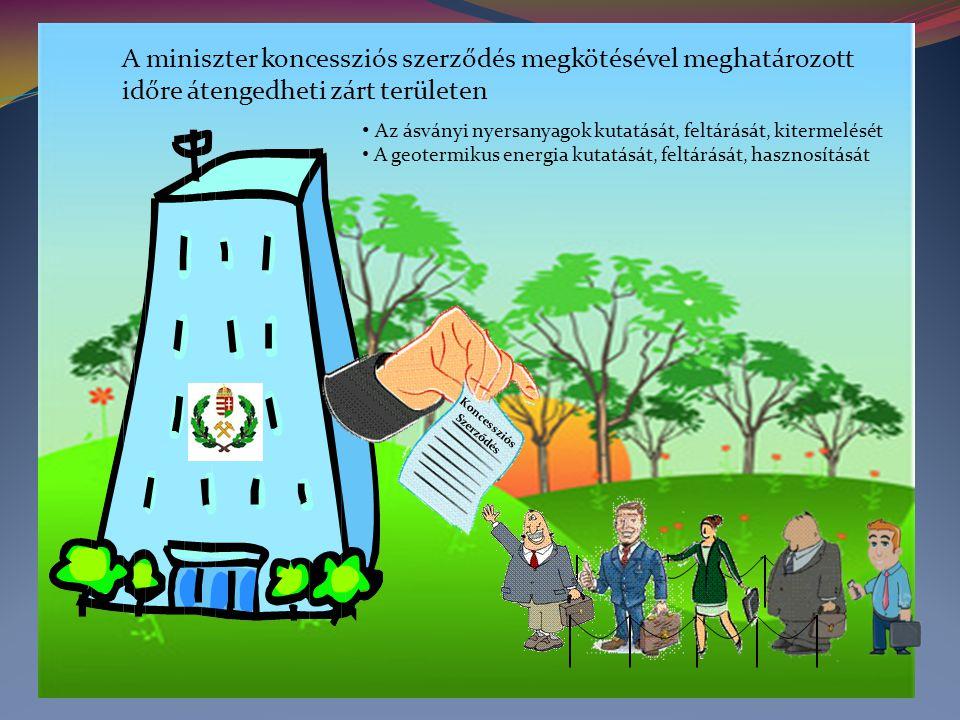 Koncessziós Szerződés A miniszter koncessziós szerződés megkötésével meghatározott időre átengedheti zárt területen • Az ásványi nyersanyagok kutatását, feltárását, kitermelését • A geotermikus energia kutatását, feltárását, hasznosítását