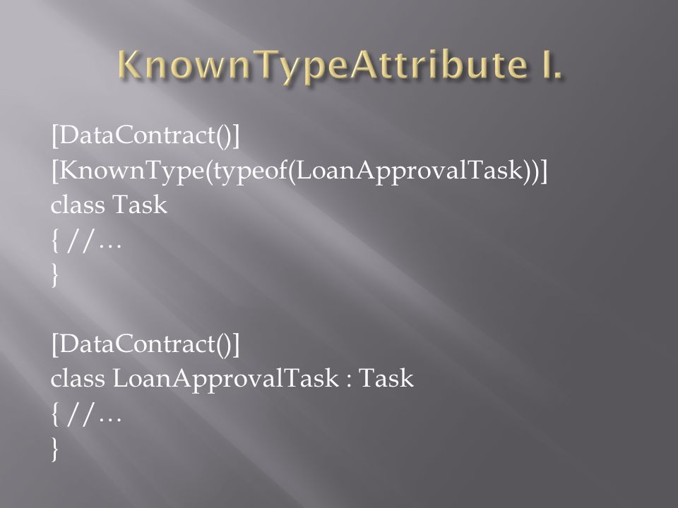 [DataContract()] [KnownType(typeof(LoanApprovalTask))] class Task { //… } [DataContract()] class LoanApprovalTask : Task { //… }