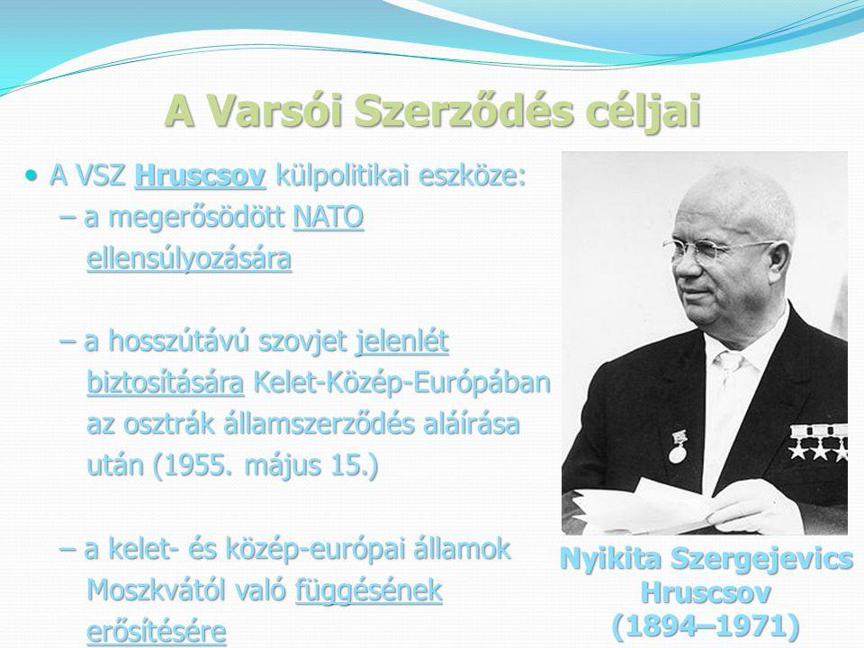 A Varsói Szerződés céljai  A VSZ Hruscsov külpolitikai eszköze: – a megerősödött NATO – a megerősödött NATO ellensúlyozására ellensúlyozására – a hosszútávú szovjet jelenlét – a hosszútávú szovjet jelenlét biztosítására Kelet-Közép-Európában biztosítására Kelet-Közép-Európában az osztrák államszerződés aláírása az osztrák államszerződés aláírása után (1955.