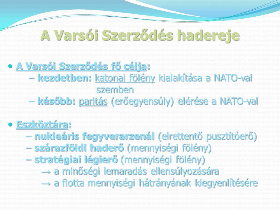 A Varsói Szerződés hadereje  A Varsói Szerződés fő célja: – kezdetben: katonai fölény kialakítása a NATO-val – kezdetben: katonai fölény kialakítása a NATO-val szemben szemben – később: paritás (erőegyensúly) elérése a NATO-val – később: paritás (erőegyensúly) elérése a NATO-val  Eszköztára: – nukleáris fegyverarzenál (elrettentő pusztítóerő) – nukleáris fegyverarzenál (elrettentő pusztítóerő) – szárazföldi haderő (mennyiségi fölény) – szárazföldi haderő (mennyiségi fölény) – stratégiai légierő (mennyiségi fölény) – stratégiai légierő (mennyiségi fölény) → a minőségi lemaradás ellensúlyozására → a minőségi lemaradás ellensúlyozására → a flotta mennyiségi hátrányának kiegyenlítésére → a flotta mennyiségi hátrányának kiegyenlítésére