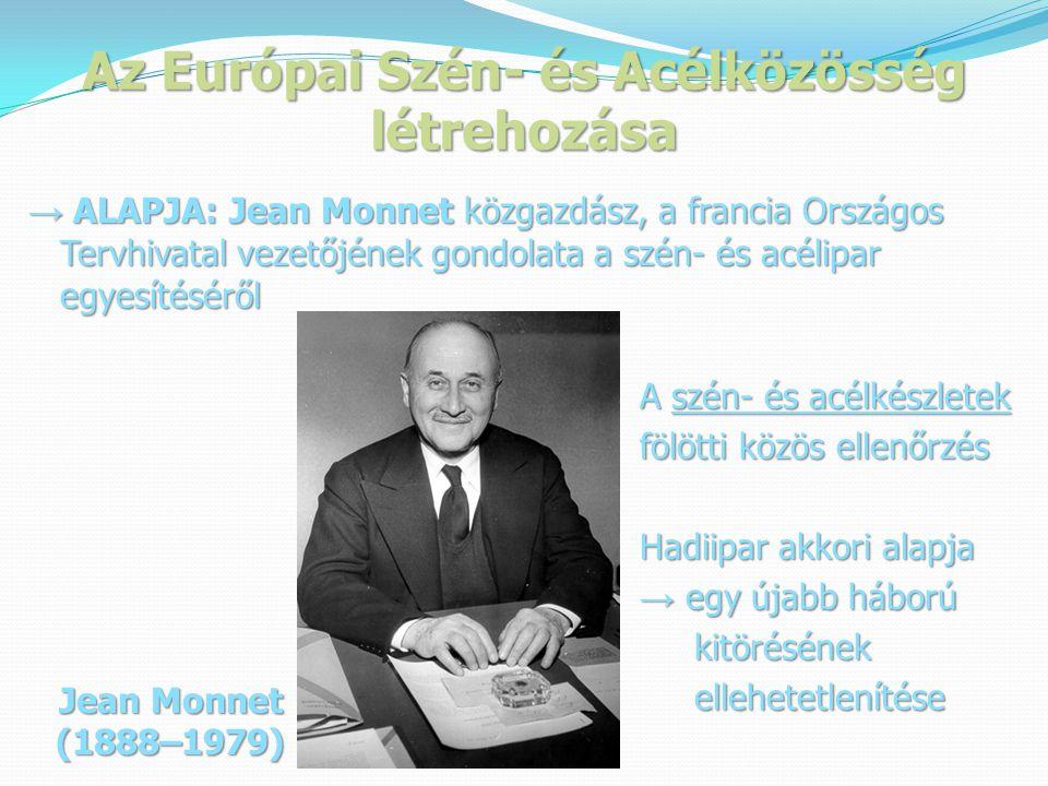 Az Európai Szén- és Acélközösség létrehozása → ALAPJA: Jean Monnet közgazdász, a francia Országos Tervhivatal vezetőjének gondolata a szén- és acélipar egyesítéséről A szén- és acélkészletek A szén- és acélkészletek fölötti közös ellenőrzés fölötti közös ellenőrzés Hadiipar akkori alapja Hadiipar akkori alapja → egy újabb háború → egy újabb háború kitörésének kitörésének ellehetetlenítése ellehetetlenítése Jean Monnet (1888–1979)