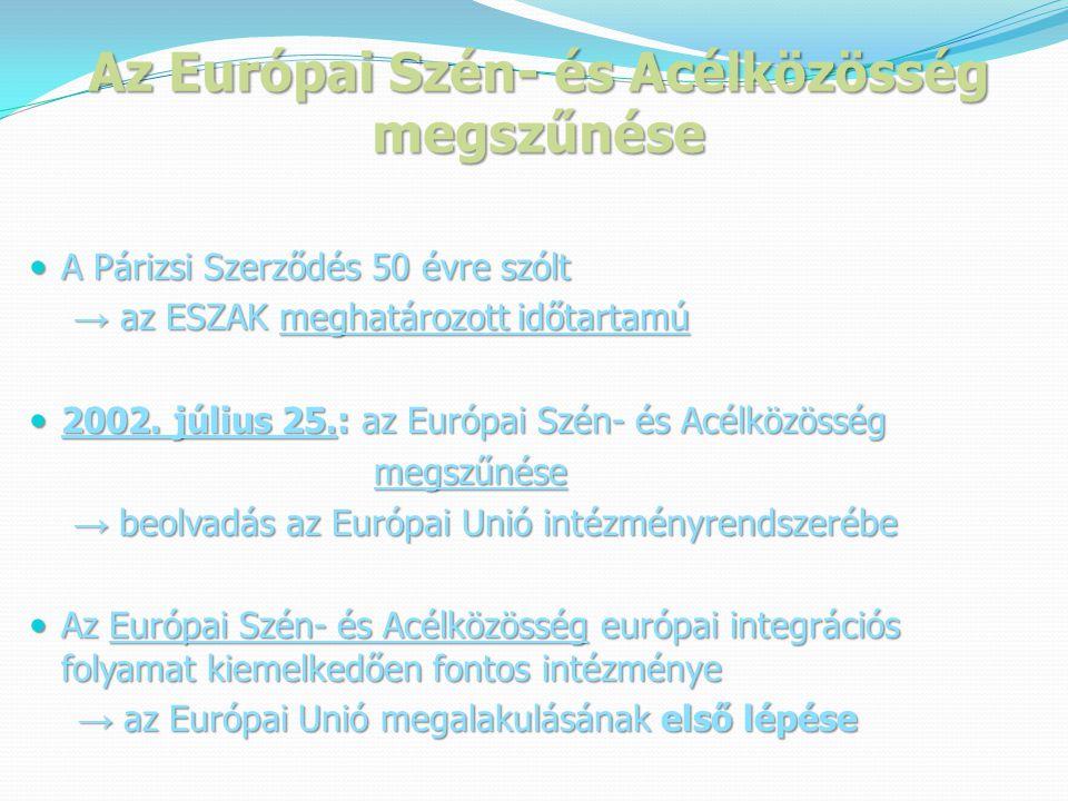 Az Európai Szén- és Acélközösség megszűnése  A Párizsi Szerződés 50 évre szólt → az ESZAK meghatározott időtartamú → az ESZAK meghatározott időtartamú  2002.