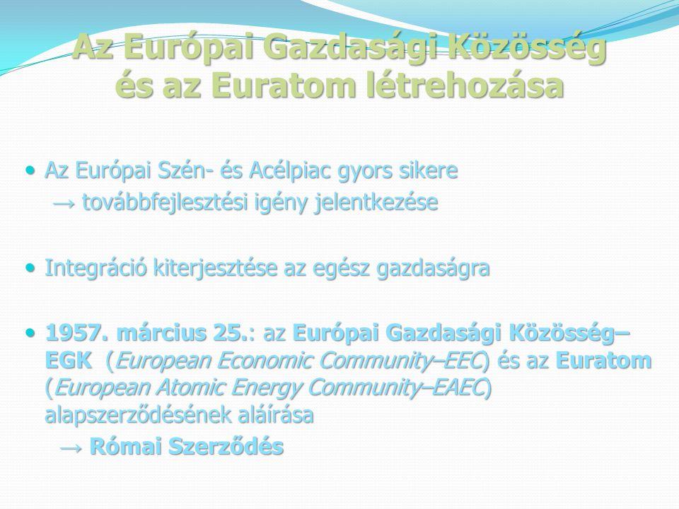 Az Európai Gazdasági Közösség és az Euratom létrehozása  Az Európai Szén- és Acélpiac gyors sikere → továbbfejlesztési igény jelentkezése → továbbfejlesztési igény jelentkezése  Integráció kiterjesztése az egész gazdaságra  1957.