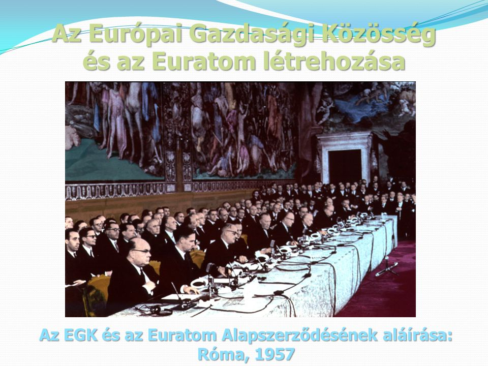 Az Európai Gazdasági Közösség és az Euratom létrehozása Az EGK és az Euratom Alapszerződésének aláírása: Róma, 1957