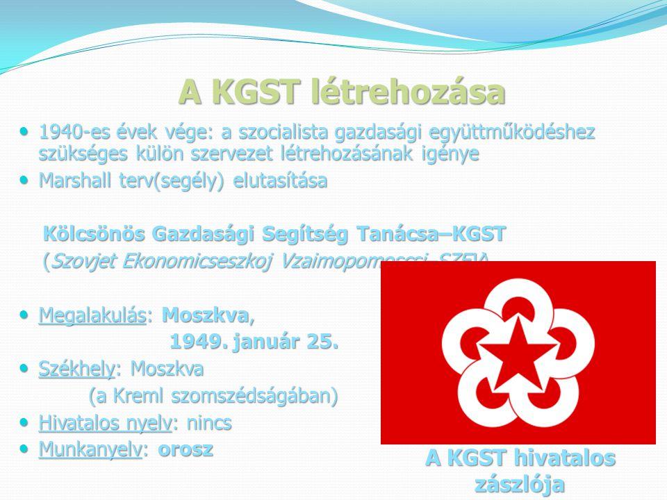 A KGST létrehozása  1940-es évek vége: a szocialista gazdasági együttműködéshez szükséges külön szervezet létrehozásának igénye  Marshall terv(segély) elutasítása Kölcsönös Gazdasági Segítség Tanácsa–KGST Kölcsönös Gazdasági Segítség Tanácsa–KGST (Szovjet Ekonomicseszkoj Vzaimopomoscsi–SZEV) (Szovjet Ekonomicseszkoj Vzaimopomoscsi–SZEV)  Megalakulás: Moszkva, 1949.