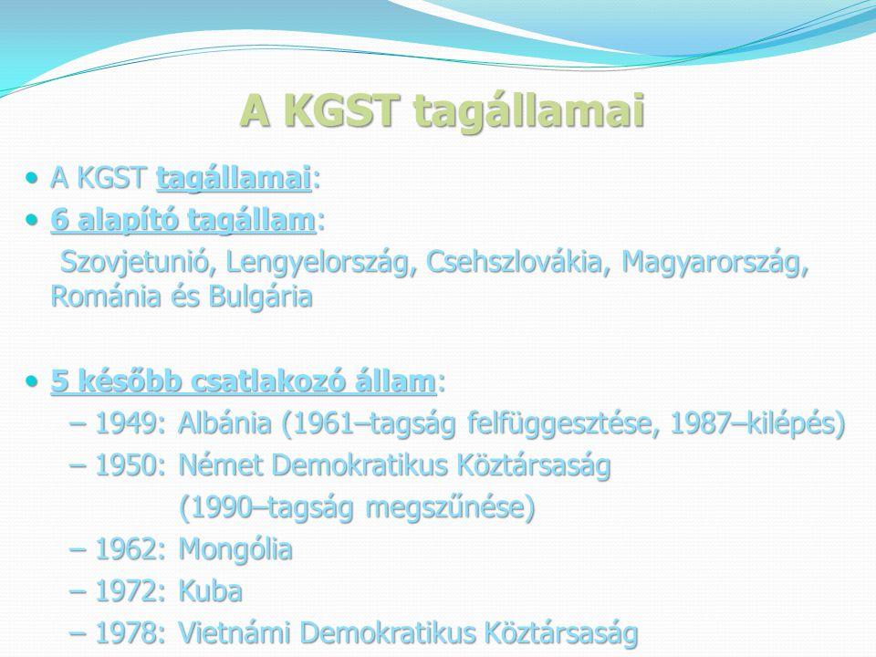 A KGST tagállamai  A KGST tagállamai:  6 alapító tagállam: Szovjetunió, Lengyelország, Csehszlovákia, Magyarország, Románia és Bulgária Szovjetunió, Lengyelország, Csehszlovákia, Magyarország, Románia és Bulgária  5 később csatlakozó állam: – 1949: Albánia (1961–tagság felfüggesztése, 1987–kilépés) – 1949: Albánia (1961–tagság felfüggesztése, 1987–kilépés) – 1950: Német Demokratikus Köztársaság – 1950: Német Demokratikus Köztársaság (1990–tagság megszűnése) (1990–tagság megszűnése) – 1962: Mongólia – 1962: Mongólia – 1972: Kuba – 1972: Kuba – 1978: Vietnámi Demokratikus Köztársaság – 1978: Vietnámi Demokratikus Köztársaság