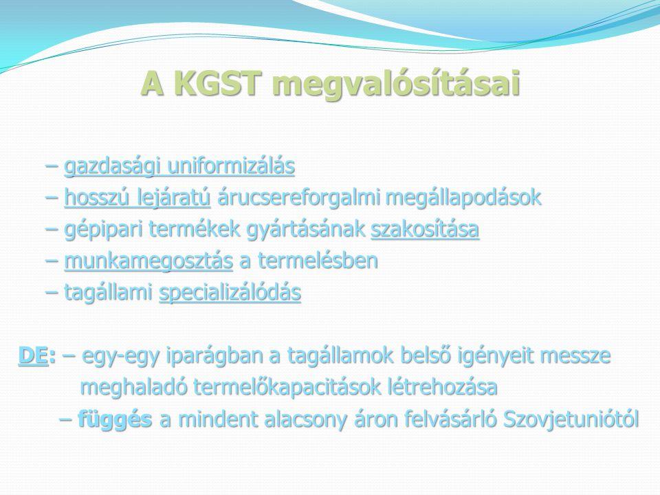 A KGST megvalósításai – gazdasági uniformizálás – gazdasági uniformizálás – hosszú lejáratú árucsereforgalmi megállapodások – hosszú lejáratú árucsereforgalmi megállapodások – gépipari termékek gyártásának szakosítása – gépipari termékek gyártásának szakosítása – munkamegosztás a termelésben – munkamegosztás a termelésben – tagállami specializálódás – tagállami specializálódás DE: – egy-egy iparágban a tagállamok belső igényeit messze meghaladó termelőkapacitások létrehozása meghaladó termelőkapacitások létrehozása – függés a mindent alacsony áron felvásárló Szovjetuniótól – függés a mindent alacsony áron felvásárló Szovjetuniótól