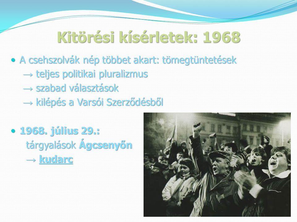 Kitörési kísérletek: 1968  A csehszolvák nép többet akart: tömegtüntetések → teljes politikai pluralizmus → teljes politikai pluralizmus → szabad választások → szabad választások → kilépés a Varsói Szerződésből → kilépés a Varsói Szerződésből  1968.