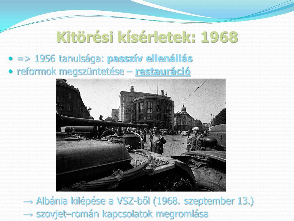 Kitörési kísérletek: 1968  => 1956 tanulsága: passzív ellenállás  reformok megszüntetése – restauráció → Albánia kilépése a VSZ-ből (1968.