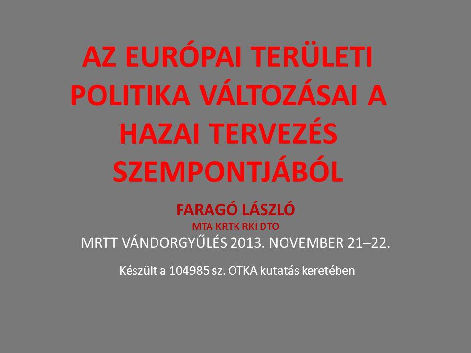AZ EURÓPAI TERÜLETI POLITIKA VÁLTOZÁSAI A HAZAI TERVEZÉS SZEMPONTJÁBÓL FARAGÓ LÁSZLÓ MTA KRTK RKI DTO MRTT VÁNDORGYŰLÉS 2013. NOVEMBER 21–22. Készült