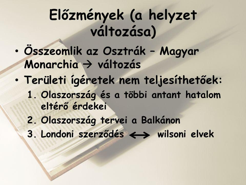 Előzmények (a helyzet változása) • Összeomlik az Osztrák – Magyar Monarchia  változás • Területi ígéretek nem teljesíthetőek: 1.Olaszország és a több