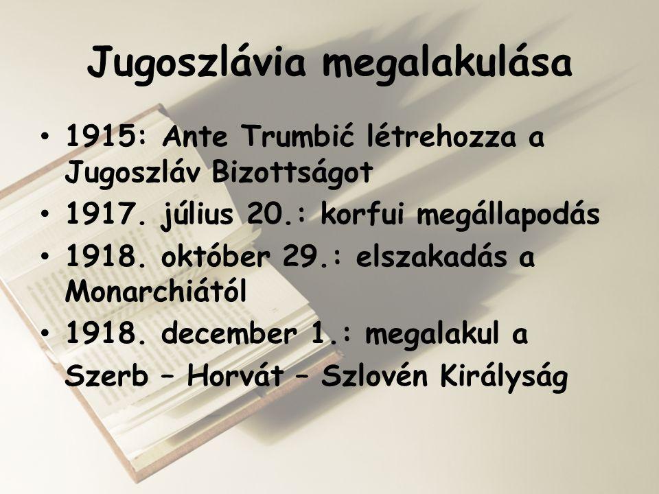 Jugoszlávia megalakulása • 1915: Ante Trumbić létrehozza a Jugoszláv Bizottságot • 1917. július 20.: korfui megállapodás • 1918. október 29.: elszakad